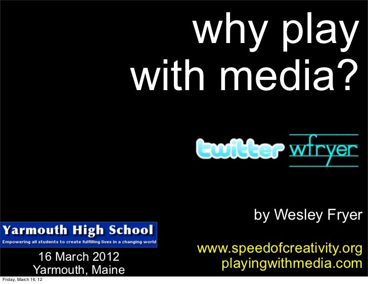 why play                                 with media?                                            by Wesley Fryer           ...