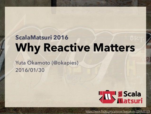 ScalaMatsuri 2016 Why Reactive Matters Yuta Okamoto (@okapies) 2016/01/30 https://www.flickr.com/photos/livenature/204420128