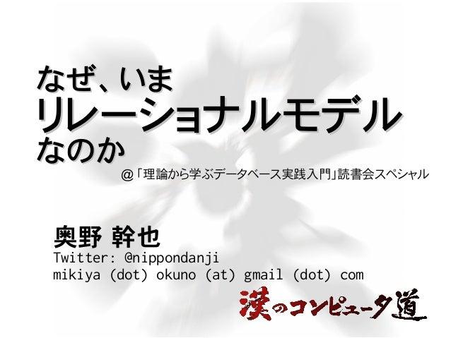 なぜ、いまなぜ、いま リレーショナルモデルリレーショナルモデル なのかなのか 奥野 幹也 Twitter: @nippondanji mikiya (dot) okuno (at) gmail (dot) com @ 「理論から学ぶデータベース...