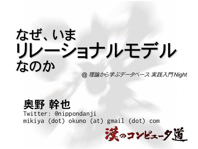なぜ、いまなぜ、いま リレーショナルモデルリレーショナルモデル なのかなのか 奥野 幹也 Twitter: @nippondanji mikiya (dot) okuno (at) gmail (dot) com @ 理論から学ぶデータベース ...