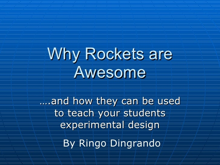 Why Rockets are Awesome … .and how they can be used to teach your students experimental design By Ringo Dingrando