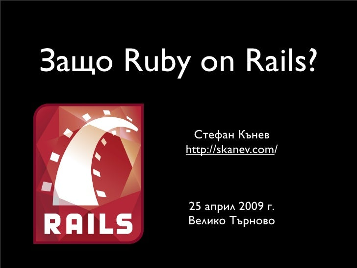 Защо Ruby on Rails?            Стефан Кънев          http://skanev.com/              25 април 2009 г.           Велико Тър...