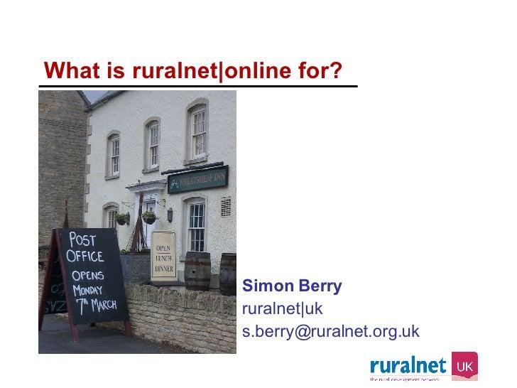 What is ruralnet|online for? <ul><li>Simon Berry </li></ul><ul><li>ruralnet|uk </li></ul><ul><li>[email_address] </li></ul>
