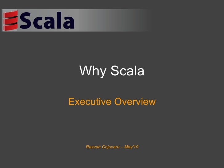 Why Scala Executive Overview Razvan Cojocaru – May'10