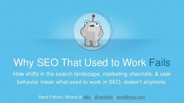 Rand Fishkin, Wizard of Moz | @randfish | rand@moz.com Why SEO That Used to Work Fails How shifts in the search landscape,...