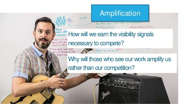 How will we earn the visibility signals necessary tocompete? Amplification Why will those who see our work amplify us rath...