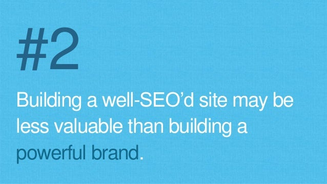 #2 Building a well-SEO'd site may be less valuable than building a powerful brand.