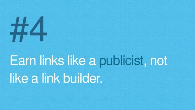 #4 Earn links like a publicist, not like a link builder.