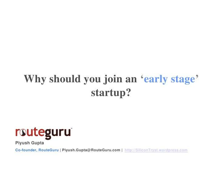 Why should you join an 'early stage'                 startup?    Piyush Gupta Co-founder, RouteGuru | Piyush.Gupta@RouteGu...