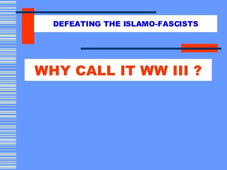 WHY CALL IT WW III ? DEFEATING THE ISLAMO-FASCISTS