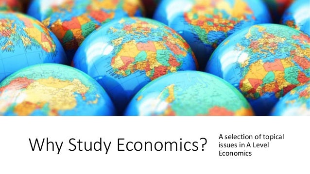 Why Study Economics? A selection of topical issues in A Level Economics