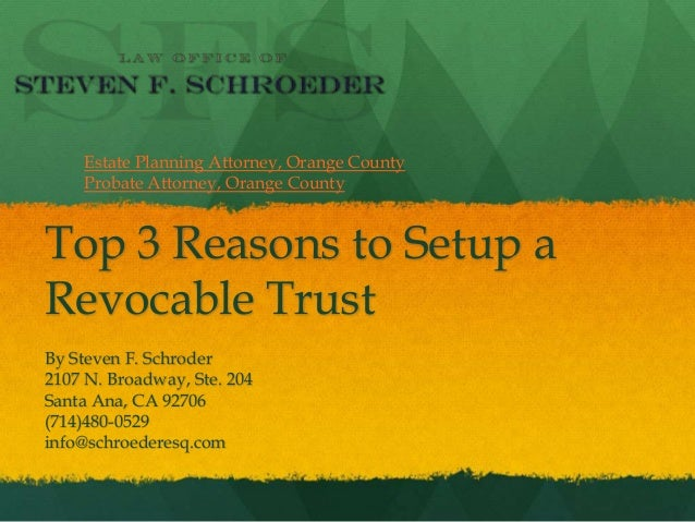 Top 3 Reasons to Setup a Revocable Trust By Steven F. Schroder 2107 N. Broadway, Ste. 204 Santa Ana, CA 92706 (714)480-052...
