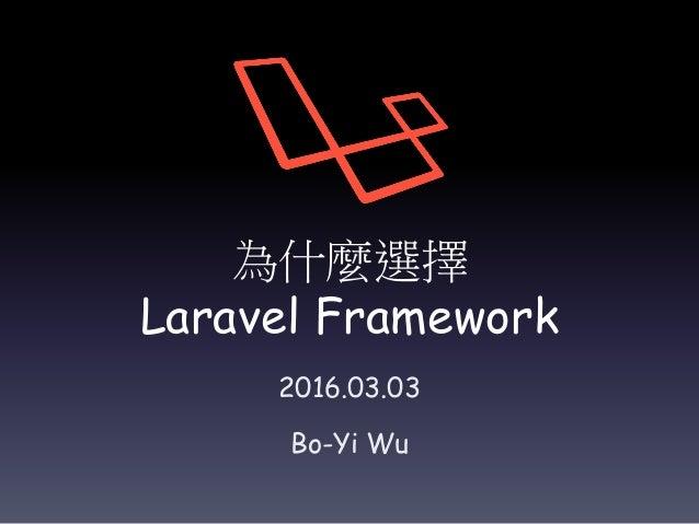 為什麼選擇 Laravel Framework 2016.03.03 Bo-Yi Wu