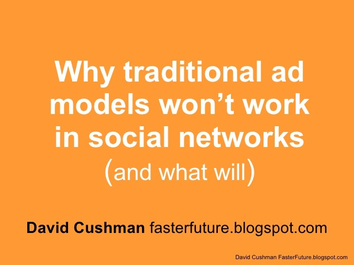Why traditional ad models won't work in social networks ( and what will ) David Cushman  fasterfuture.blogspot.com David C...