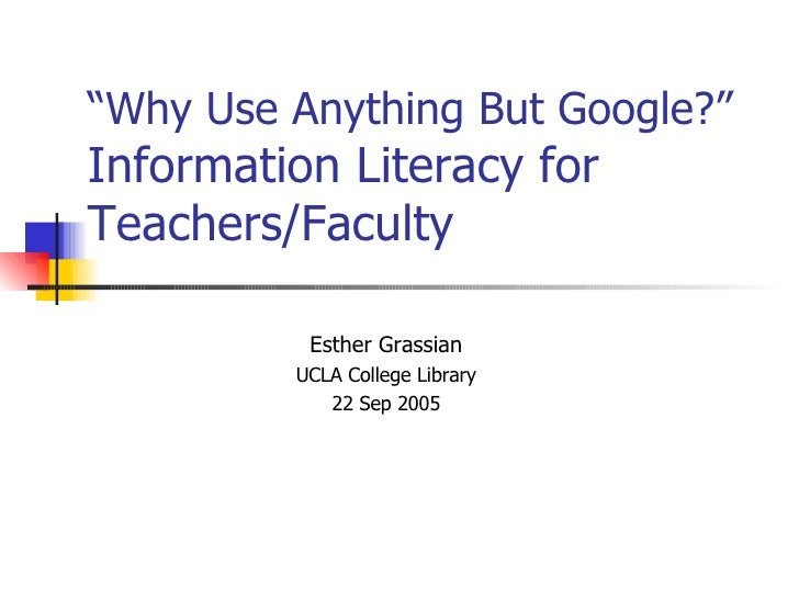 """"""" Why Use Anything But Google?""""  Information Literacy for Teachers/Faculty Esther Grassian UCLA College Library 22 Sep 2005"""