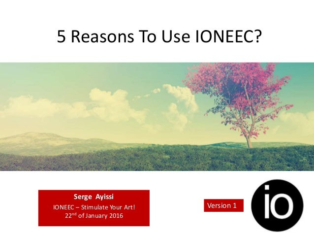 5 Reasons To Use IONEEC? Serge Ayissi IONEEC – Stimulate Your Art! 22nd of January 2016 Version 1