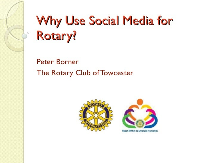 Why Use Social Media for Rotary? Peter Borner The Rotary Club of Towcester