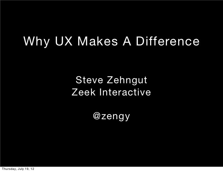 Why UX Makes A Difference                         Steve Zehngut                        Zeek Interactive                   ...