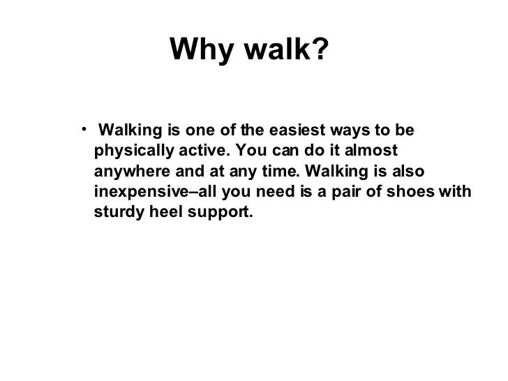 Why walk?  <ul><ul><ul><li>Walking is one of the easiest ways to be physically active. You can do it almost anywhere and a...