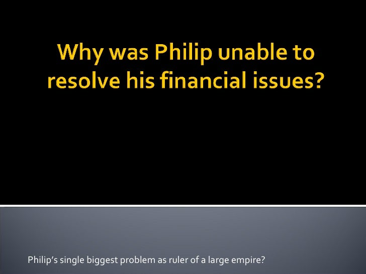 Philip's single biggest problem as ruler of a large empire?