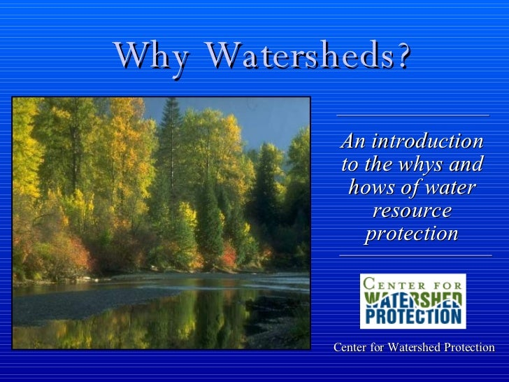 Why Watersheds? Center for Watershed Protection An introduction to the whys and hows of water resource protection