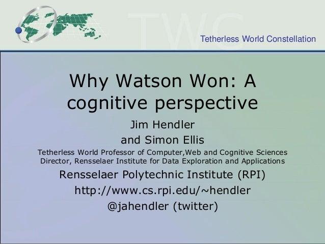 Tetherless World Constellation  Why Watson Won: A cognitive perspective Jim Hendler and Simon Ellis Tetherless World Profe...