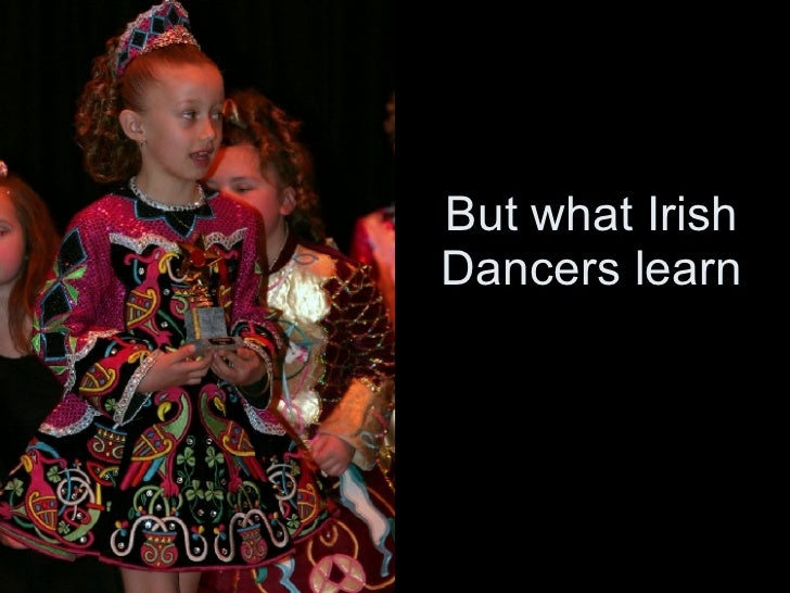 But what Irish Dancers learn