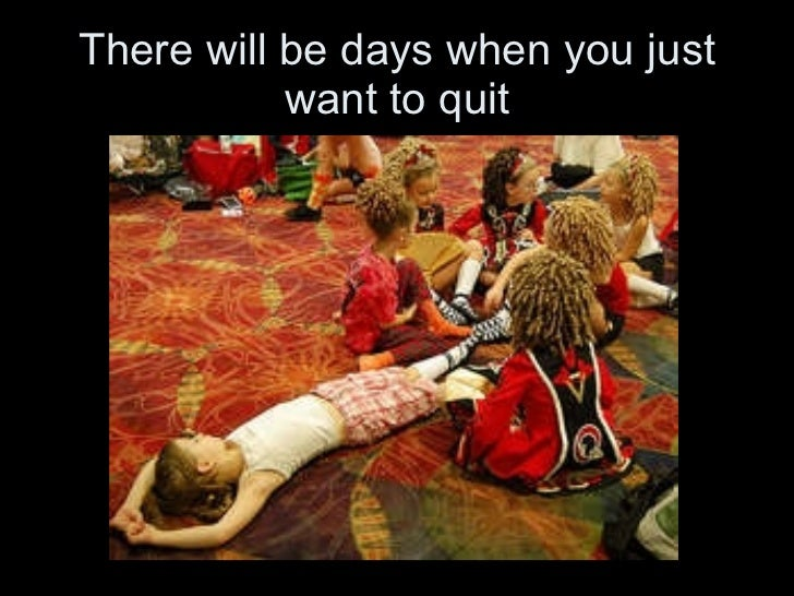 There will be days when you just want to quit