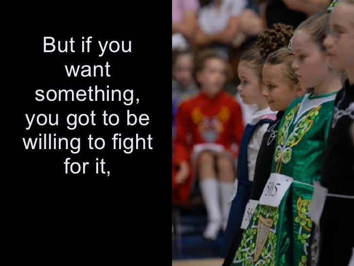 But if you want something, you got to be willing to fight for it,