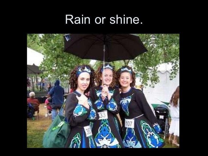 Rain or shine.