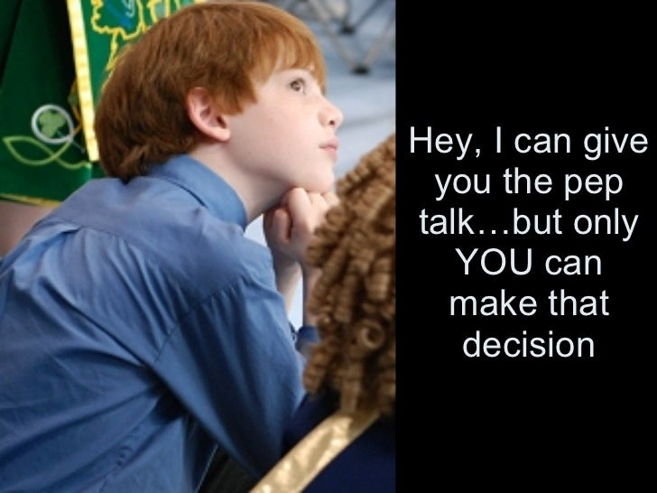 Hey, I can give you the pep talk…but only YOU can make that decision
