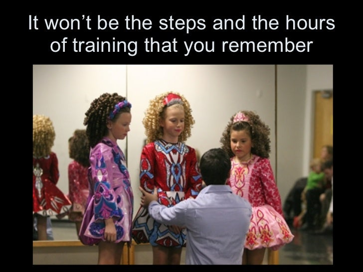 It won't be the steps and the hours of training that you remember
