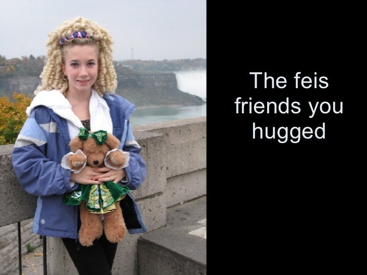 The feis friends you hugged