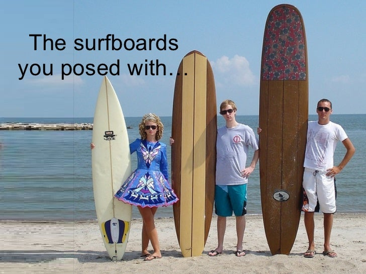 The surfboards you posed with…