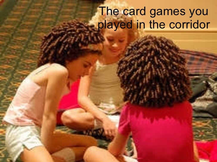 The card games you played in the corridor