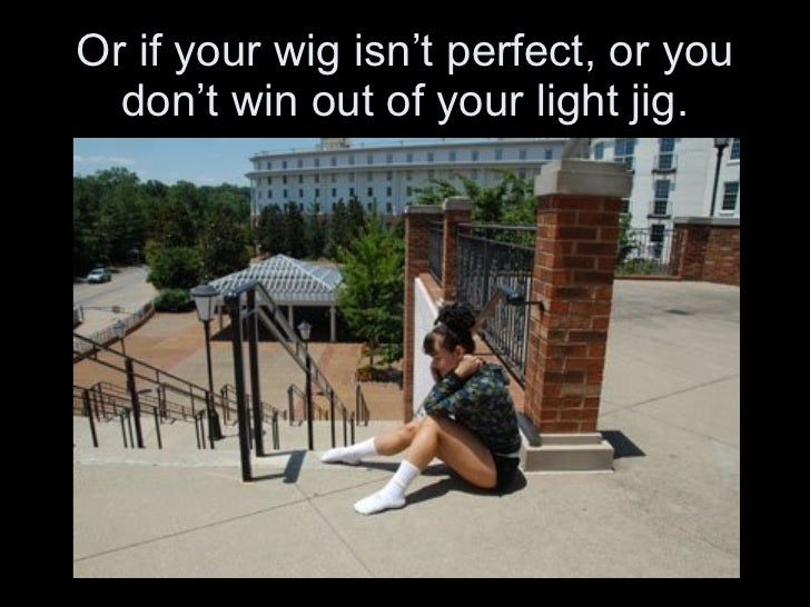 Or if your wig isn't perfect, or you don't win out of your light jig.