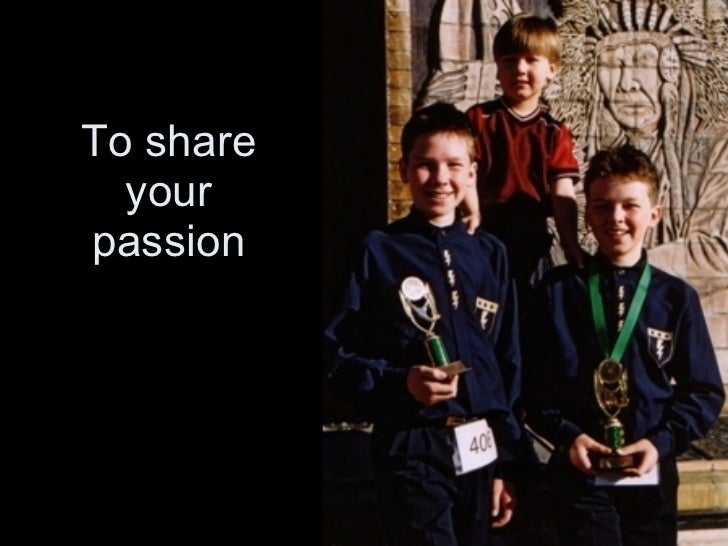 To share your passion
