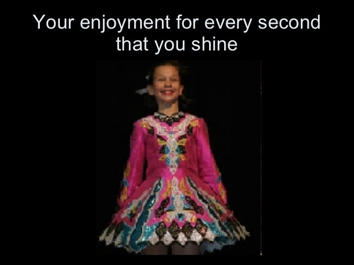 Your enjoyment for every second that you shine