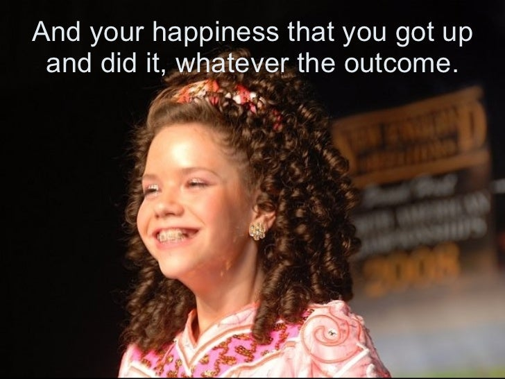 And your happiness that you got up and did it, whatever the outcome.