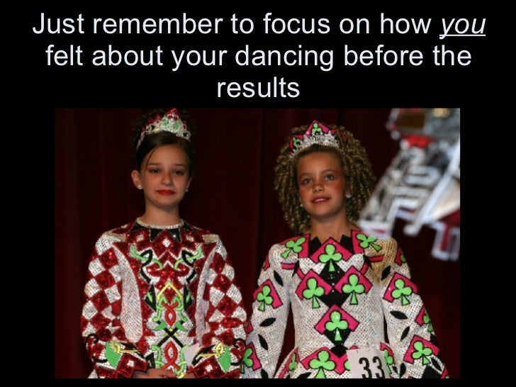 Just remember to focus on how  you  felt about your dancing before the results