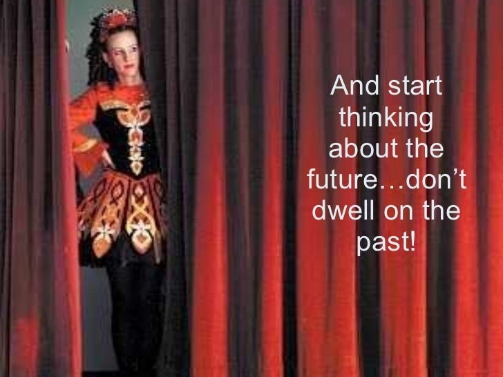 And start thinking about the future…don't dwell on the past!