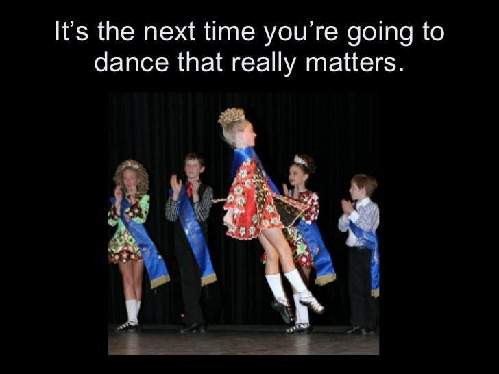 It's the next time you're going to dance that really matters.