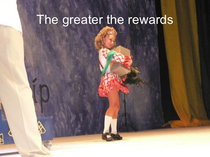 The greater the rewards