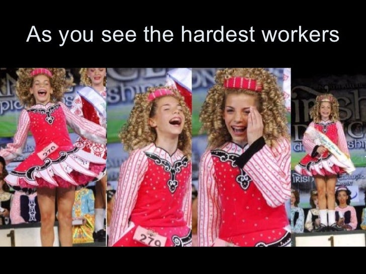 As you see the hardest workers