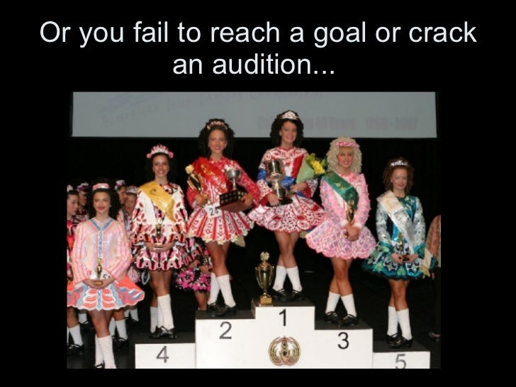 Or you fail to reach a goal or crack an audition...