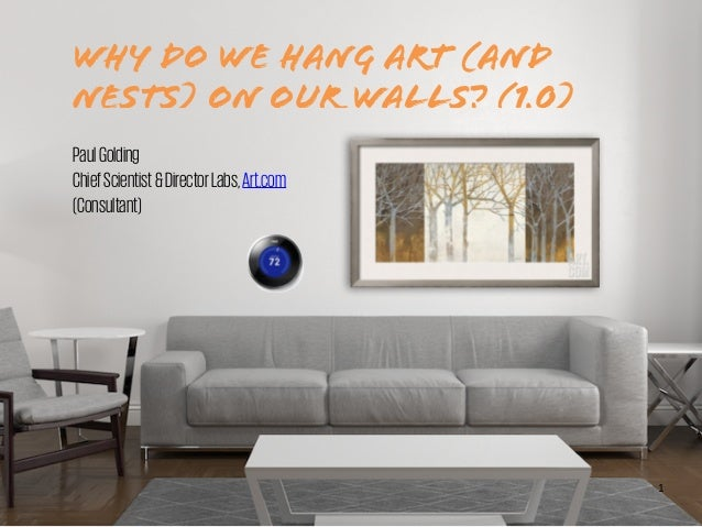 WHY DO WE HANG ART (AND NESTS) ON OUR WALLS? (1.0) PaulGolding ChiefScientist&DirectorLabs,Art.com (Consultant) 1