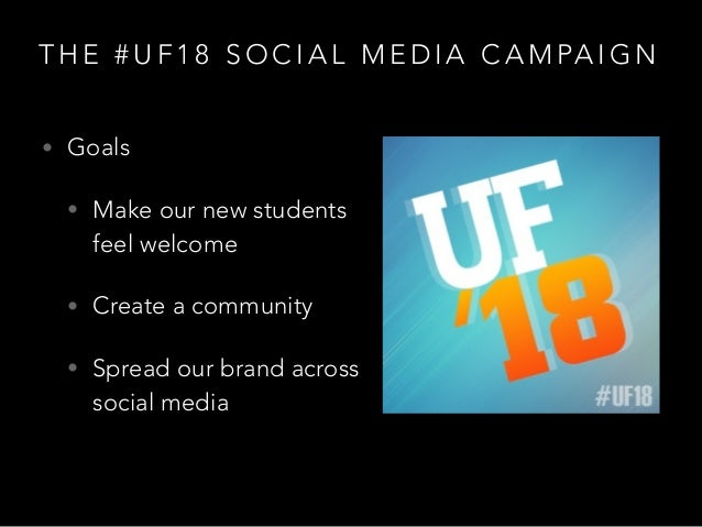 T H E # U F 1 8 S O C I A L M E D I A C A M PA I G N • Goals • Make our new students feel welcome • Create a community • S...