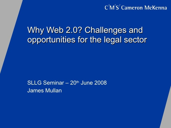 Why Web 2.0? Challenges and opportunities for the legal sector SLLG Seminar – 20 th  June 2008 James Mullan