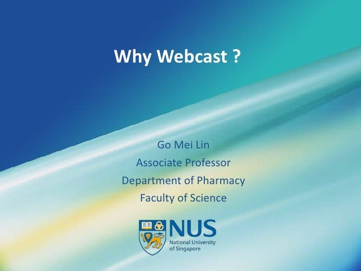 Why Webcast ? Go Mei Lin Associate Professor Department of Pharmacy Faculty of Science