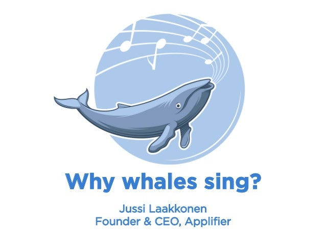 Why whales sing? Jussi Laakkonen Founder & CEO, Applifier